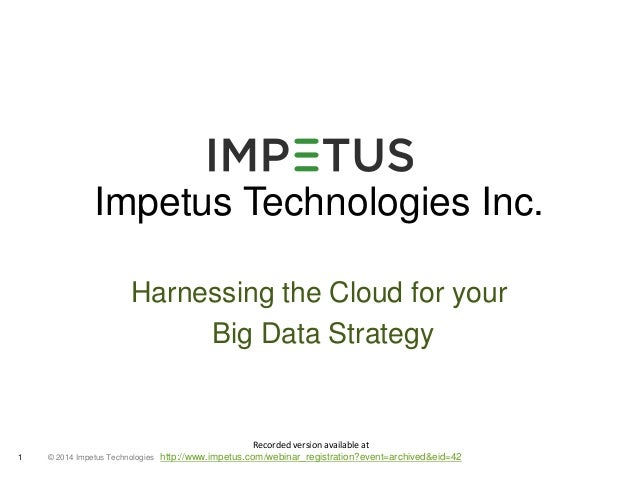Impetus Technologies Inc.  Harnessing the Cloud for your  © 2014 1 Impetus Technologies  Big Data Strategy  Recorded versi...