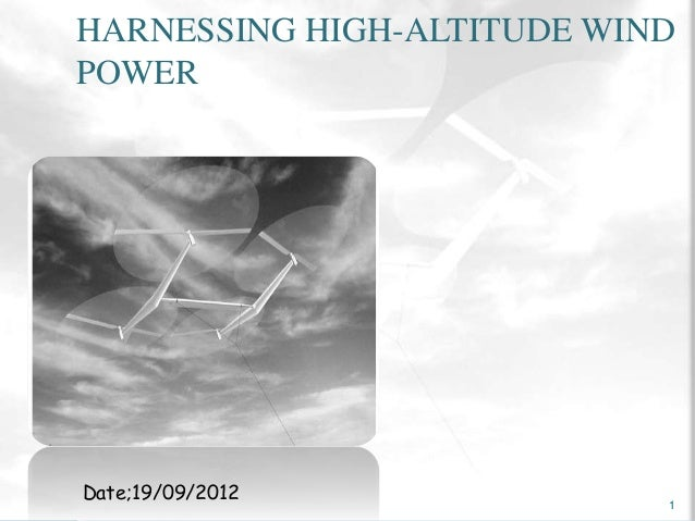 HARNESSING HIGH-ALTITUDE WIND  POWER  Date;19/09/2012  1