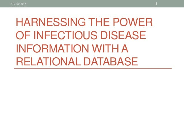 10/13/2014 1  HARNESSING THE POWER  OF INFECTIOUS DISEASE  INFORMATION WITH A  RELATIONAL DATABASE