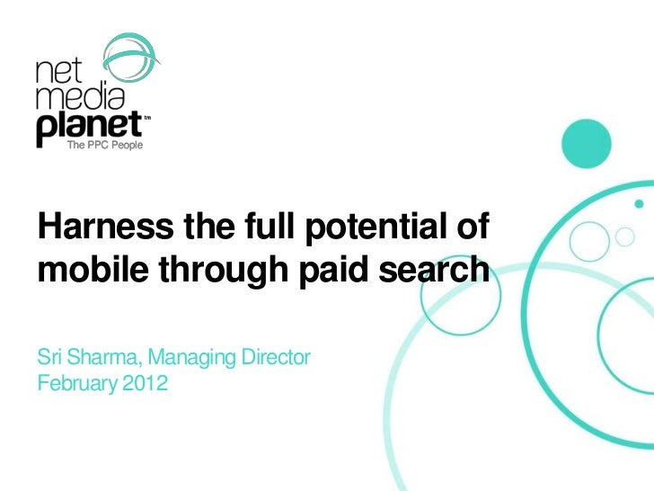 Harness the full potential of    mobile through paid search    Sri Sharma, Managing Director    February 2012© 2012 Net Me...