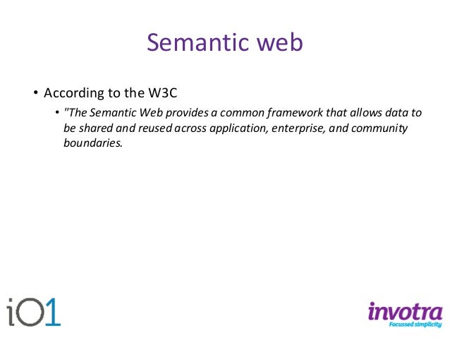 """Semantic web  •According to the W3C  •""""The Semantic Web provides a common framework that allows data to be shared and reus..."""