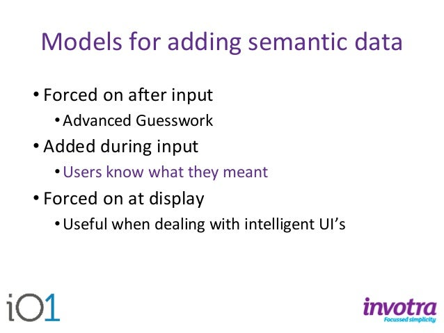 Models for adding semantic data  •Forced on after input  •Advanced Guesswork  •Added during input  •Users know what they m...