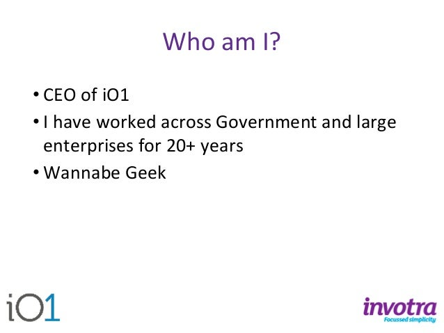 Who am I?  •CEO of iO1  •I have worked across Government and large enterprises for 20+ years  •Wannabe Geek