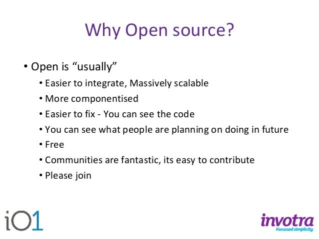 """Why Open source?  •Open is """"usually""""  •Easier to integrate, Massively scalable  •More componentised  •Easier to fix -You c..."""