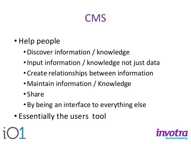 CMS  •Help people  •Discover information / knowledge  •Input information / knowledge not just data  •Create relationships ...