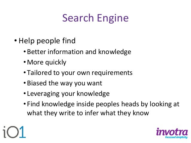 Search Engine  •Help people find  •Better information and knowledge  •More quickly  •Tailored to your own requirements  •B...