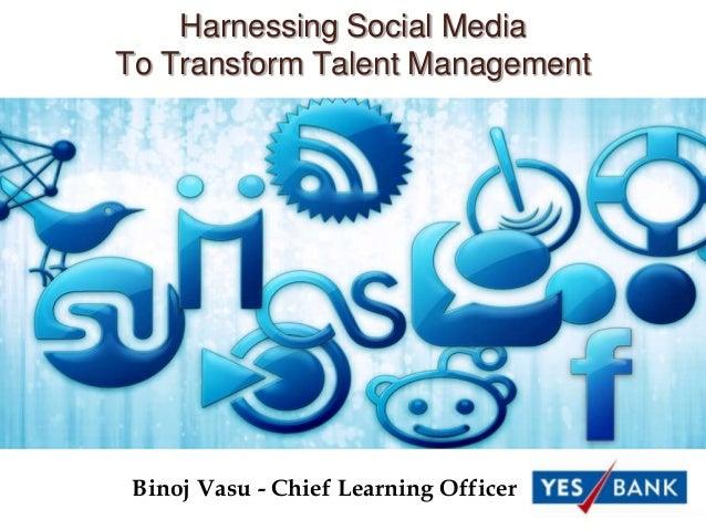 Harnessing Social MediaTo Transform Talent Management Binoj Vasu - Chief Learning Officer