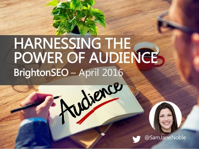 @SamJaneNoble BrightonSEO – April 2016 HARNESSING THE POWER OF AUDIENCE