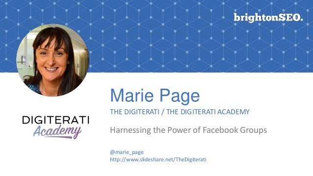 Marie Page THE DIGITERATI / THE DIGITERATI ACADEMY Harnessing the Power of Facebook Groups @marie_page http://www.slidesha...