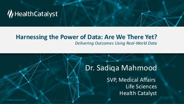 Harnessing the Power of Data: Are We There Yet? Delivering Outcomes Using Real-World Data Dr. Sadiqa Mahmood SVP, Medical ...