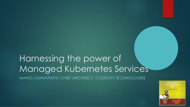 Harnessing the power of Managed Kubernetes Services MANOJ GANAPATHI, CHIEF ARCHITECT, CODEOPS TECHNOLOGIES