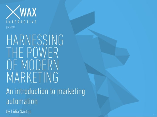 © WAX INTERACTIVE / 2014- 1 HARNESSING THE POWER OF MODERN MARKETING An introduction to marketing automation by Lidia Sant...