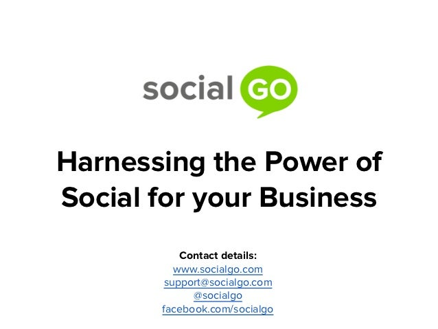 Harnessing the Power ofSocial for your Business          Contact details:         www.socialgo.com       support@socialgo....