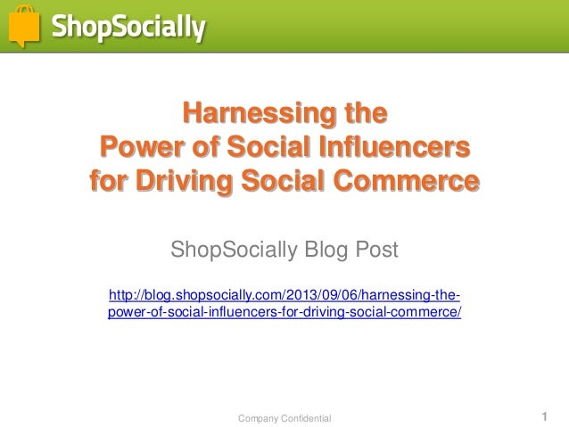 Company Confidential 1 Harnessing the Power of Social Influencers for Driving Social Commerce ShopSocially Blog Post http:...