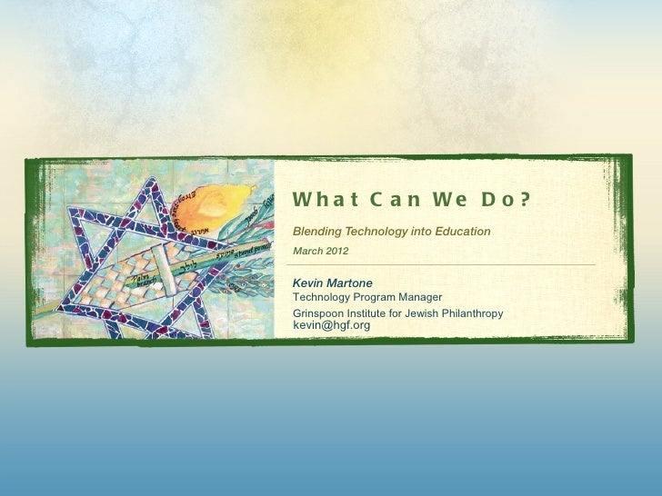 Wh a t C a n We D o ?Blending Technology into EducationMarch 2012Kevin MartoneTechnology Program ManagerGrinspoon Institut...