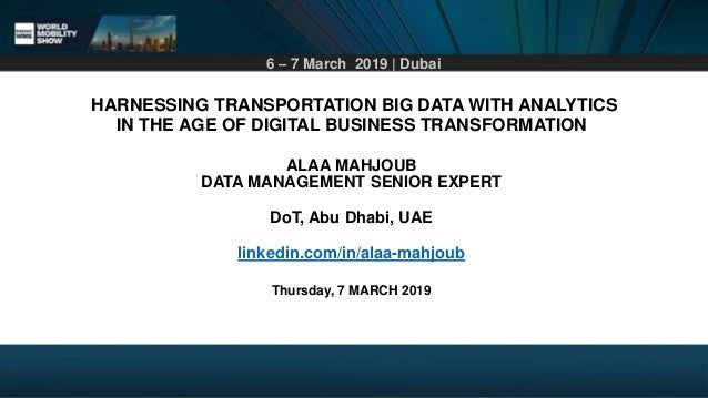 6 – 7 March 2019 | Dubai HARNESSING TRANSPORTATION BIG DATA WITH ANALYTICS IN THE AGE OF DIGITAL BUSINESS TRANSFORMATION A...