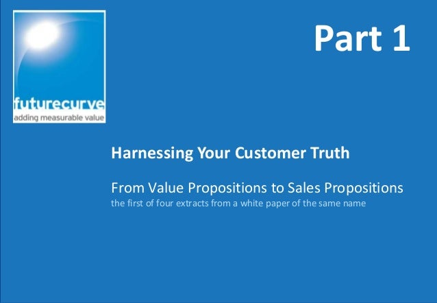 From Value Propositions to Sales Propositionsthe first of four extracts from a white paper of the same nameHarnessing Your...