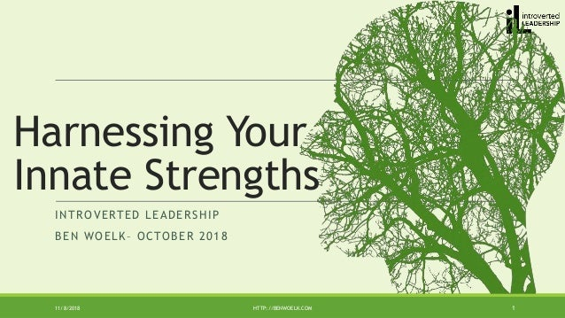 INTROVERTED LEADERSHIP BEN WOELK– OCTOBER 2018 11/8/2018 HTTP://BENWOELK.COM 1 Harnessing Your Innate Strengths