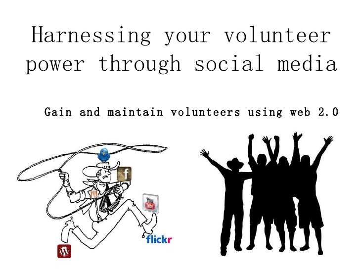 Harnessing your volunteer power through social media Gain and maintain volunteers using web 2.0