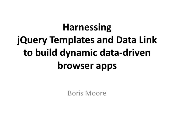 Harnessing jQuery Templates and Data Linkto build dynamic data-driven browser apps<br />Boris Moore<br />