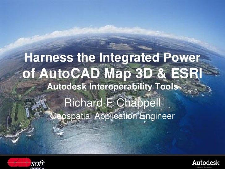 Harness the Integrated Power of AutoCAD Map 3D & ESRI    Autodesk Interoperability Tools        Richard E Chappell     Geo...
