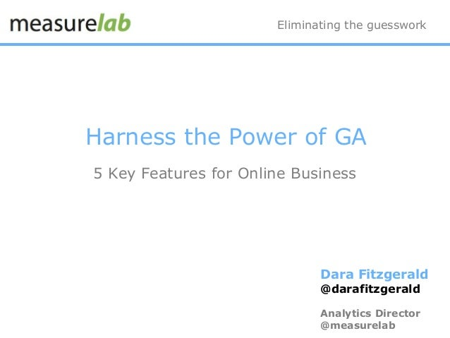 Eliminating the guesswork Dara Fitzgerald @darafitzgerald Analytics Director @measurelab Harness the Power of GA 5 Key Fea...