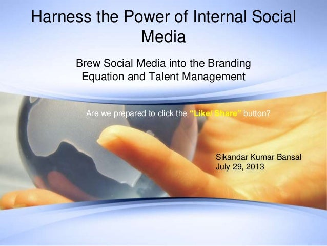 Harness the Power of Internal Social Media Brew Social Media into the Branding Equation and Talent Management Sikandar Kum...