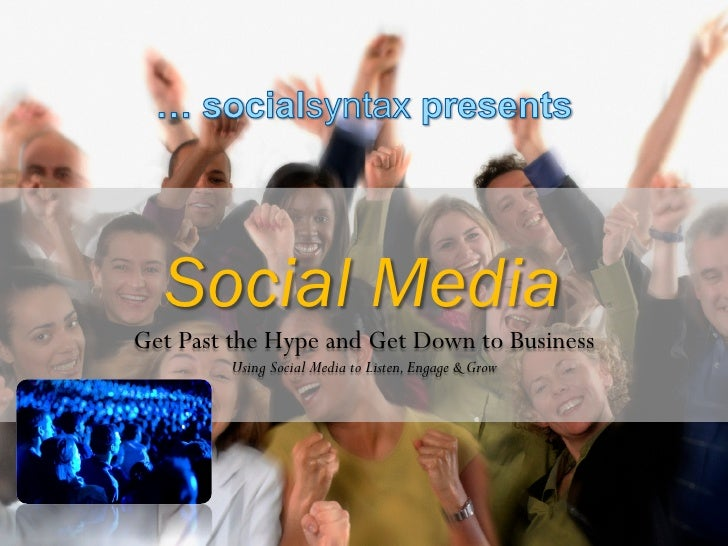 Social MediaGet Past the Hype and Get Down to Business        Using Social Media to Listen, Engage & Grow