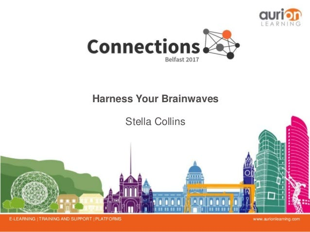 www.aurionlearning.comE-LEARNING | TRAINING AND SUPPORT | PLATFORMS Harness Your Brainwaves Stella Collins