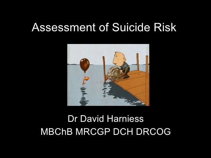 Assessment of Suicide Risk <ul><li>Dr David Harniess </li></ul><ul><li>MBChB MRCGP DCH DRCOG </li></ul>