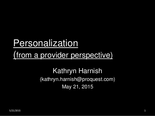 Personalization (from a provider perspective) Kathryn Harnish (kathryn.harnish@proquest.com) May 21, 2015 5/21/2015 1