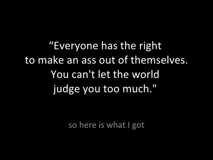 """"""" Everyone has the right  to make an ass out of themselves. You can't let the world  judge you too much.""""  so here is..."""
