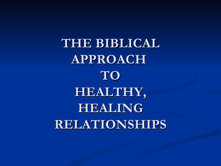 THE BIBLICAL  APPROACH      TO  HEALTHY,   HEALINGRELATIONSHIPS