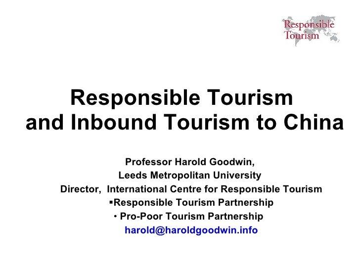 Responsible Tourism  and Inbound Tourism to China <ul><li>Professor Harold Goodwin,  </li></ul><ul><li>Leeds Metropolitan ...
