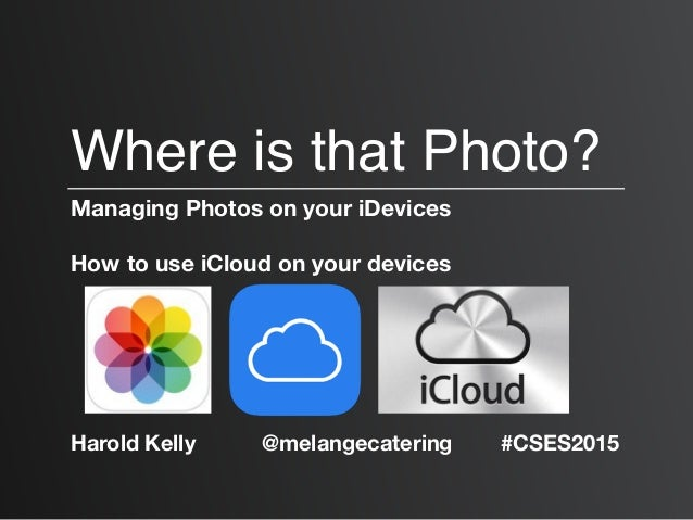Where is that Photo? Managing Photos on your iDevices How to use iCloud on your devices Harold Kelly @melangecatering #CSE...
