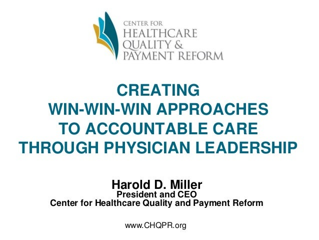 CREATING WIN-WIN-WIN APPROACHES TO ACCOUNTABLE CARE THROUGH PHYSICIAN LEADERSHIP Harold D. Miller President and CEO Center...