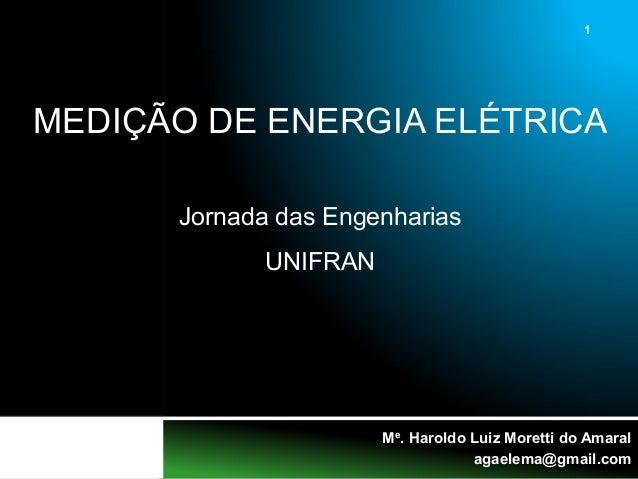 1 Me. Haroldo Luiz Moretti do Amaral agaelema@gmail.com MEDIÇÃO DE ENERGIA ELÉTRICA Jornada das Engenharias UNIFRAN