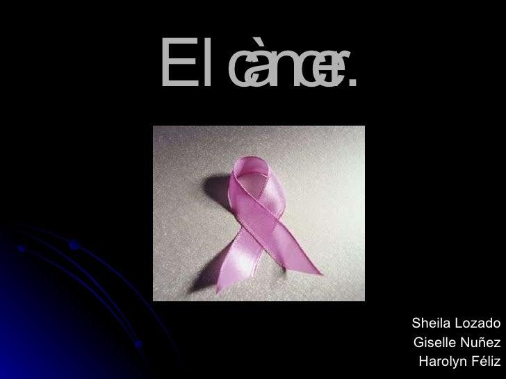 El càncer.   Sheila Lozado Giselle Nuñez Harolyn Féliz
