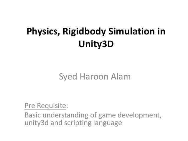 Physics, Rigidbody Simulation in Unity3D Syed Haroon Alam Pre Requisite: Basic understanding of game development, unity3d ...