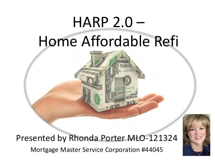 HARP 2.0 –     Home Affordable RefiPresented by Rhonda Porter MLO-121324   Mortgage Master Service Corporation #44045