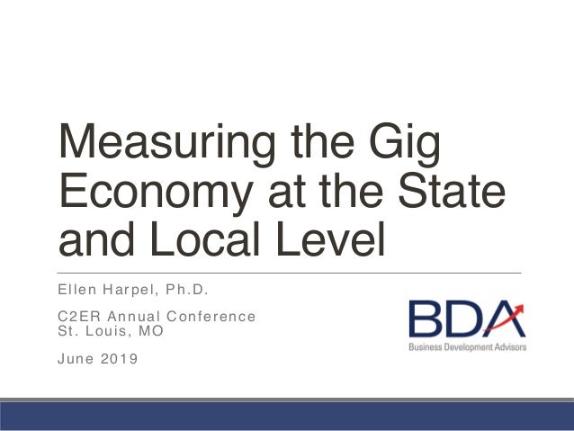 Measuring the Gig Economy at the State and Local Level Ellen Harpel, Ph.D. C2ER Annual Conference St. Louis, MO June 2019