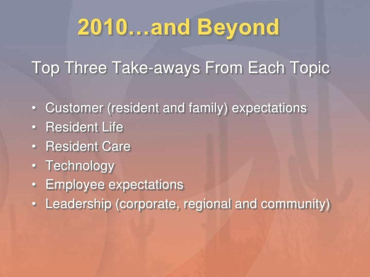 2010…and Beyond<br />Top Three Take-aways From Each Topic<br />Customer (resident and family) expectations<br />Resident L...