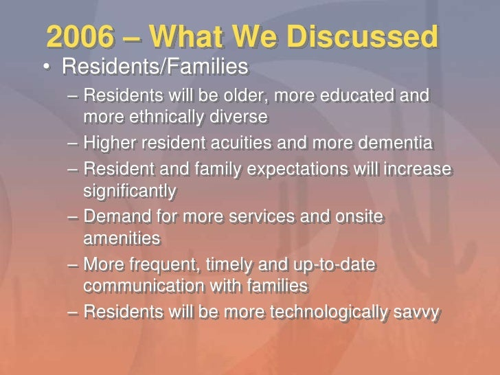 2006 – What We Discussed<br />Residents/Families<br />Residents will be older, more educated and more ethnically diverse<b...