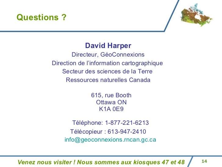 Questions ? <ul><li>David Harper </li></ul><ul><li>Directeur, GéoConnexions </li></ul><ul><li>Direction de l'information c...