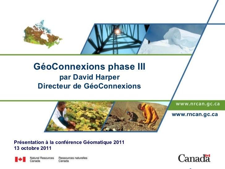 GéoConnexions phase III par David Harper Directeur de GéoConnexions Présentation à la conférence Géomatique 2011 13 octobr...