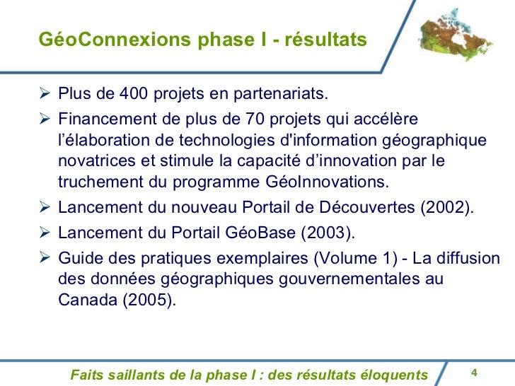 GéoConnexions phase I - résultats <ul><li>Plus de 400 projets en partenariats. </li></ul><ul><li>Financement de plus de 70...