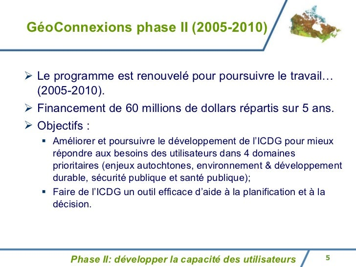 GéoConnexions phase II (2005-2010) <ul><li>Le programme est renouvelé pour poursuivre le travail…  (2005-2010) . </li></ul...