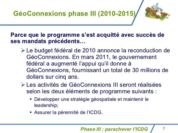 GéoConnexions phase III (2010-2015) <ul><ul><li>Le budget fédéral de 2010 annonce la reconduction de GéoConnexions. En mar...