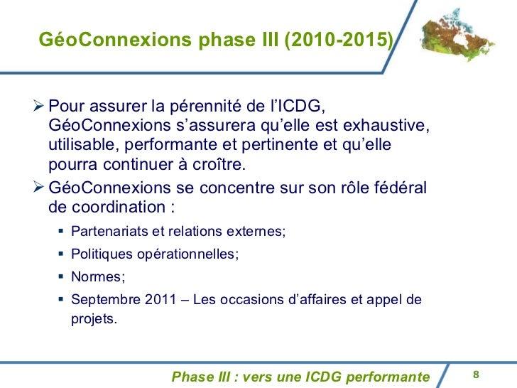 GéoConnexions phase III (2010-2015) <ul><ul><li>Pour assurer la pérennité de l'ICDG, GéoConnexions s'assurera qu'elle est ...