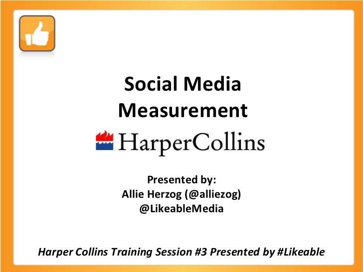 Social Media Measurement Presented by: Allie Herzog (@alliezog) @LikeableMedia Harper Collins Training Session #3 Presente...